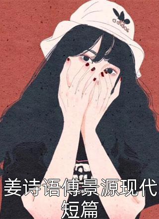 姜诗语傅景源现代短篇小说